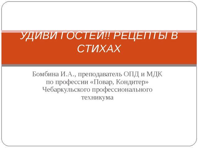 Бомбина И.А., преподаватель ОПД и МДК по профессии «Повар, Кондитер» Чебаркул...