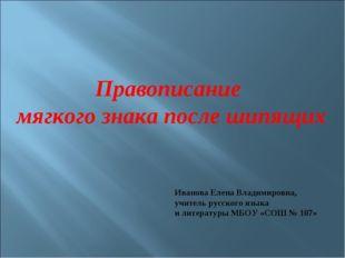 Правописание мягкого знака после шипящих Иванова Елена Владимировна, учитель