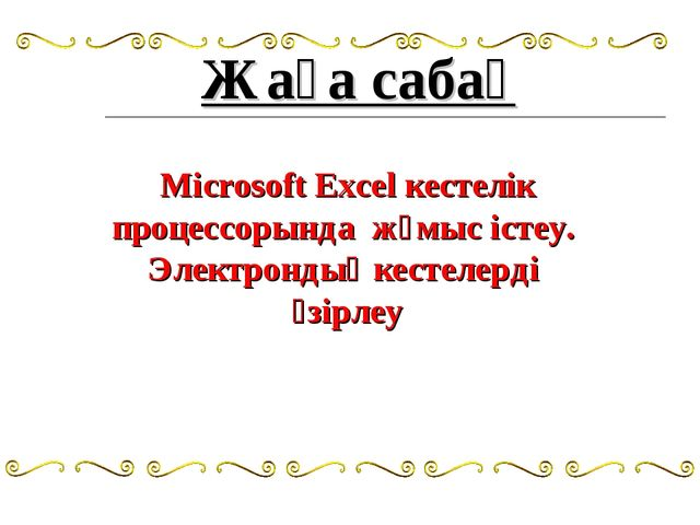 Жаңа сабақ Microsoft Excel кестелік процессорында жұмыс істеу. Электрондық ке...