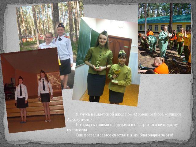 Я учусь в Кадетской школе № 43 имени майора милиции А.Коврижных. Я горжусь с...