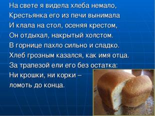 На свете я видела хлеба немало, Крестьянка его из печи вынимала И клала на ст