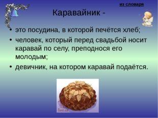 из словаря Каравайник - это посудина, в которой печётся хлеб; человек, котор