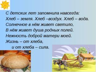 С детских лет запомнила навсегда: Хлеб – земля. Хлеб –воздух. Хлеб – вода. Со