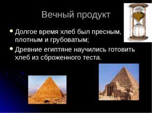 Вечный продукт Долгое время хлеб был пресным, плотным и грубоватым; Древние е
