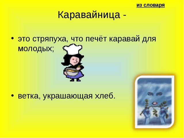 из словаря Каравайница - это стряпуха, что печёт каравай для молодых; ветка,...