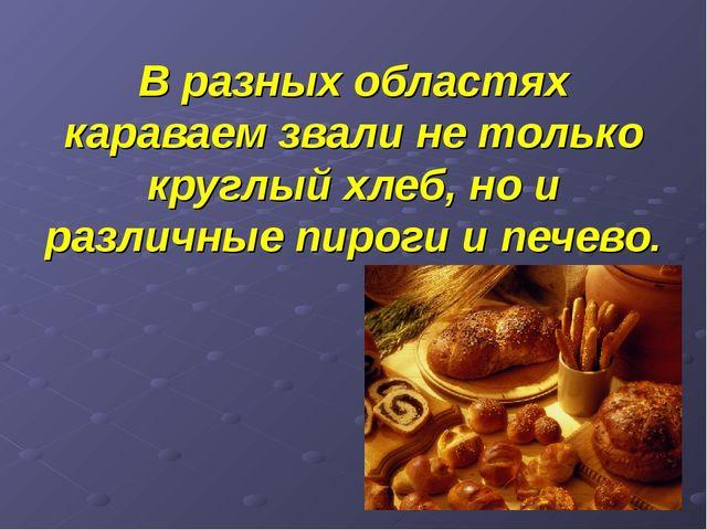 В разных областях караваем звали не только круглый хлеб, но и различные пирог...