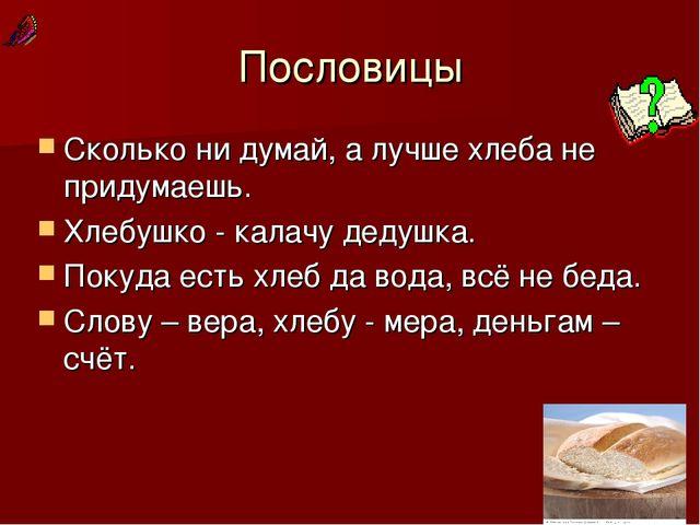 Пословицы Сколько ни думай, а лучше хлеба не придумаешь. Хлебушко - калачу де...
