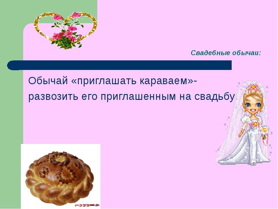 Свадебные обычаи: Обычай «приглашать караваем»- развозить его приглашенным на...
