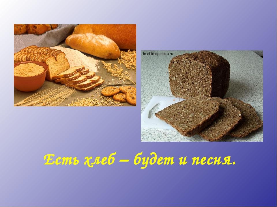 Есть хлеб – будет и песня.