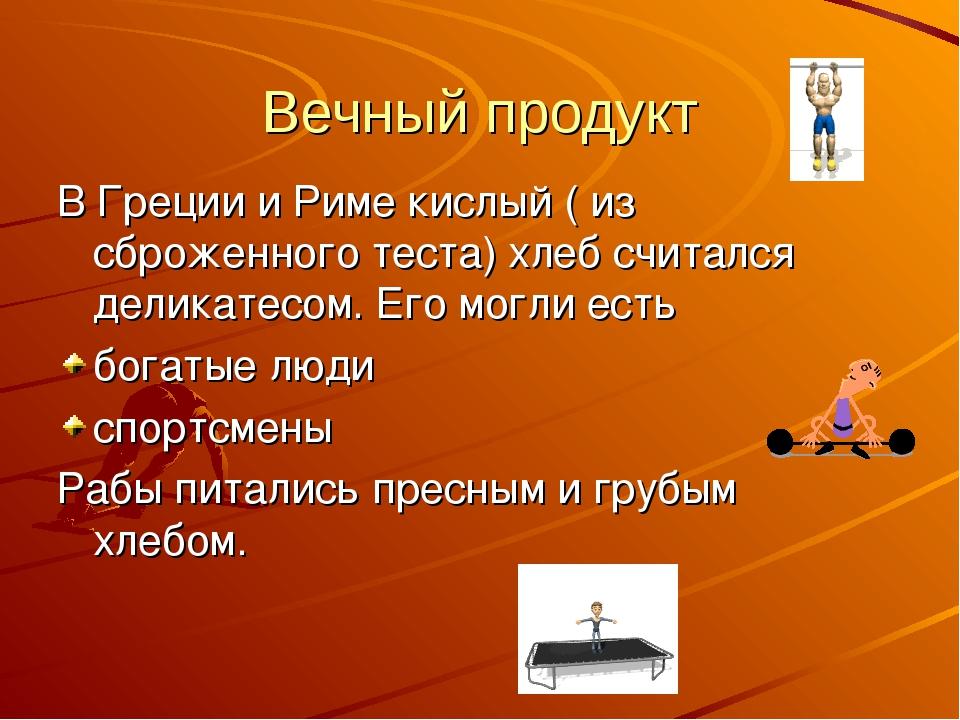 Вечный продукт В Греции и Риме кислый ( из сброженного теста) хлеб считался д...