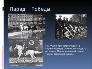 Парад Победы Г.К. Жуков принимал участие в Параде Победы 24 июня 1945 года. К