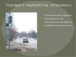 Подойдя к перекрёстку, остановись! Если движением управляет регулировщик или