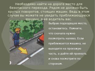 Необходимо найти на дороге место для безопасного перехода. Рядом не должно бы
