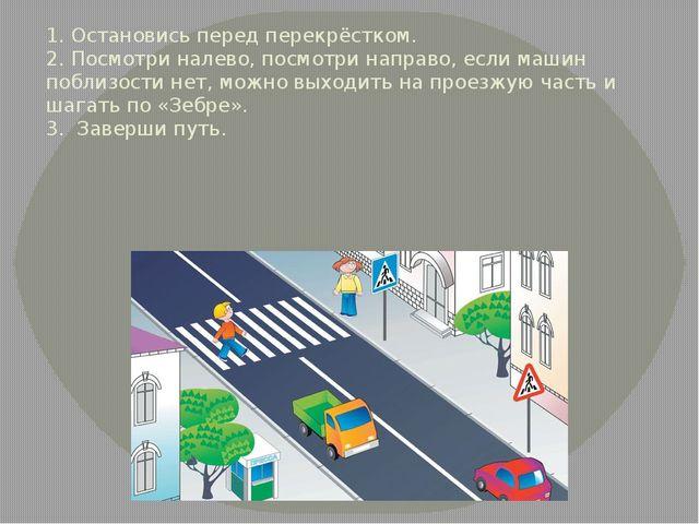 1. Остановись перед перекрёстком. 2. Посмотри налево, посмотри направо, если...