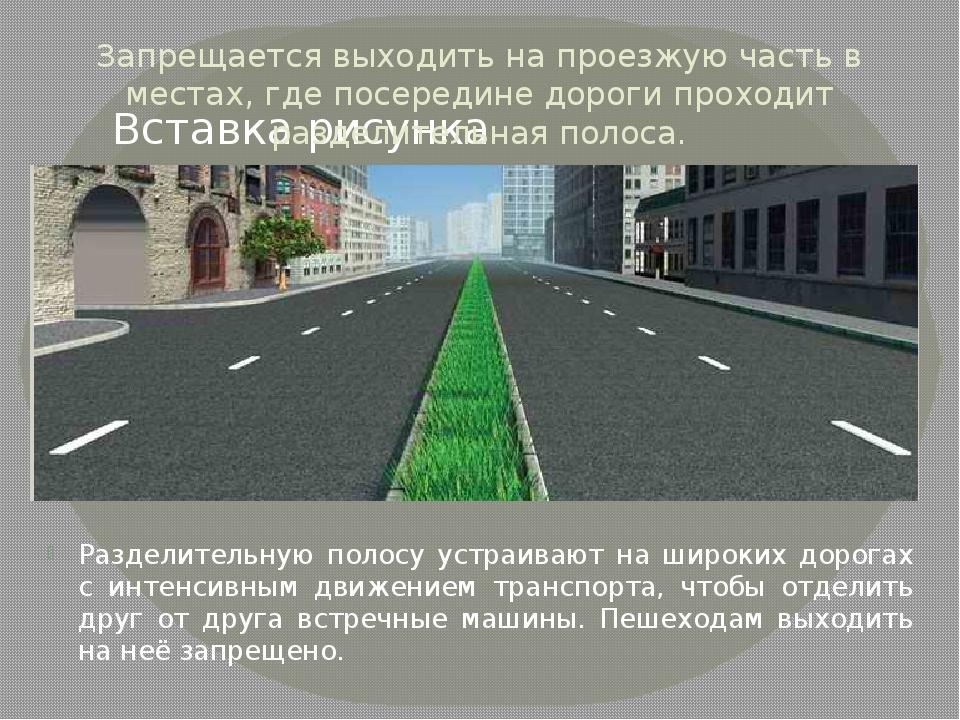 Запрещается выходить на проезжую часть в местах, где посередине дороги проход...