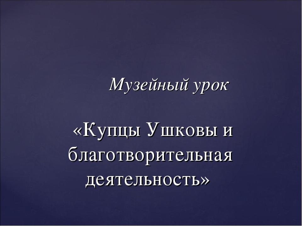 Музейный урок «Купцы Ушковы и благотворительная деятельность»