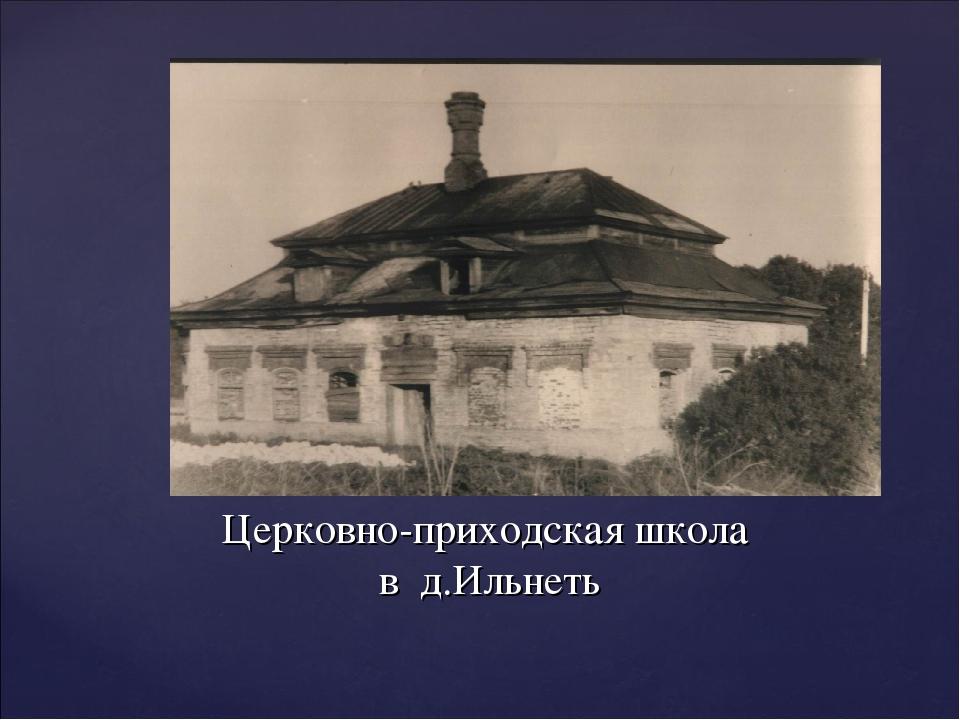 Церковно-приходская школа в д.Ильнеть