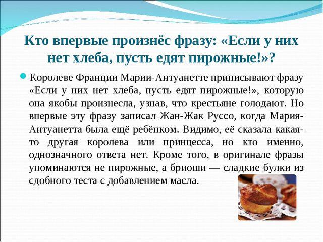 Кто впервые произнёс фразу: «Если у них нет хлеба, пусть едят пирожные!»? Кор...