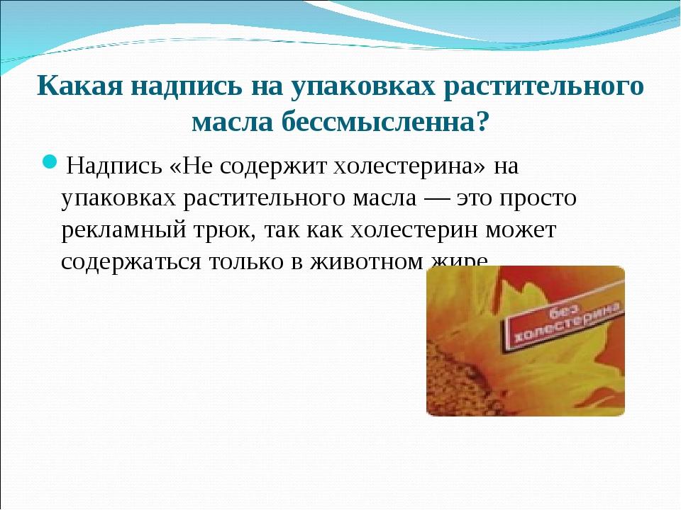 Какая надпись на упаковках растительного масла бессмысленна? Надпись «Не соде...