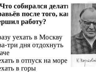 А4. Что собирался делать Муравьёв после того, как завершил работу? 1. сразу у