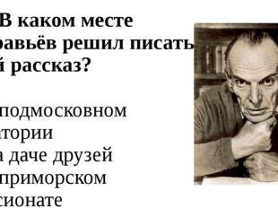 А5. В каком месте Муравьёв решил писать свой рассказ? 1. в подмосковном санат