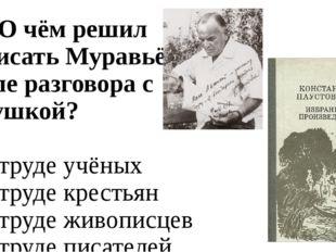 А7. О чём решил написать Муравьёв после разговора с девушкой? 1. о труде учён