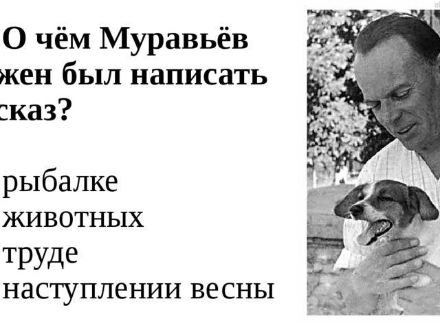 А1. О чём Муравьёв должен был написать рассказ? 1. о рыбалке 2. о животных 3....