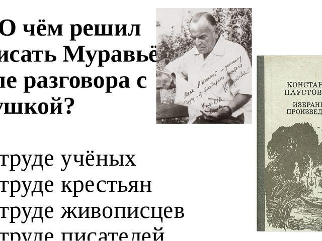 А7. О чём решил написать Муравьёв после разговора с девушкой? 1. о труде учён...
