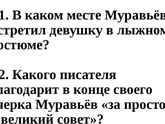 В1. В каком месте Муравьёв встретил девушку в лыжном костюме? В2. Какого писа...