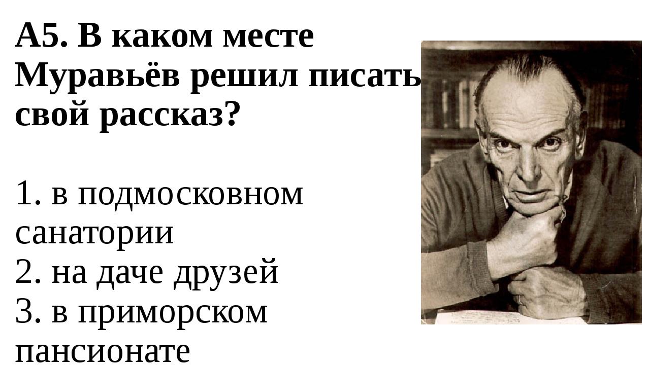 А5. В каком месте Муравьёв решил писать свой рассказ? 1. в подмосковном санат...