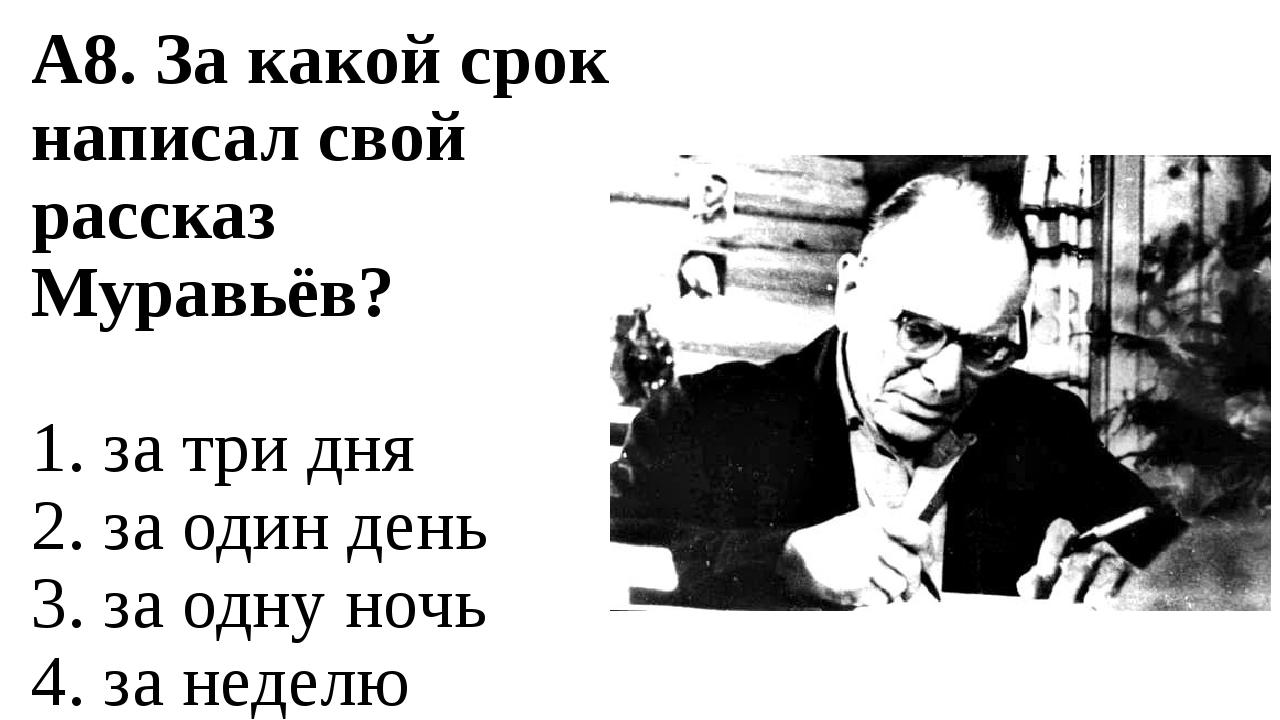 А8. За какой срок написал свой рассказ Муравьёв? 1. за три дня 2. за один ден...