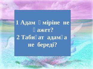 1 Дүниетану 1 Адам өміріне не қажет? 2 Табиғат адамға не береді?