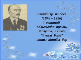 """Спандияр Көбеев (1878 – 1956) Қостанай облысында туған. Жазушы, ұстаз. """"Үлгі"""