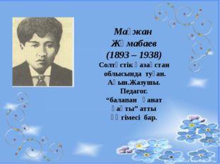 Мағжан Жұмабаев (1893 – 1938) Солтүстік қазақстан облысында туған. Ақын.Жазу