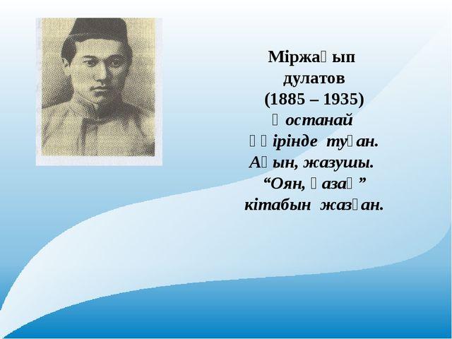 """Міржақып дулатов (1885 – 1935) Қостанай өңірінде туған. Ақын, жазушы. """"Оян,..."""