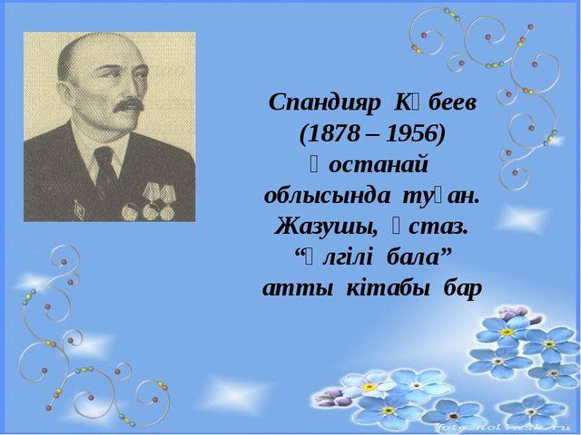 """Спандияр Көбеев (1878 – 1956) Қостанай облысында туған. Жазушы, ұстаз. """"Үлгі..."""