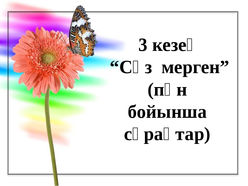 """3 кезең """"Сөз мерген"""" (пән бойынша сұрақтар)"""