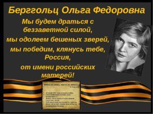 Берггольц Ольга Федоровна Мы будем драться с беззаветной силой, мы одолеем б