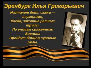 Эренбург Илья Григорьевич Настанет день, скажи — неумолимо, Когда, закончив р