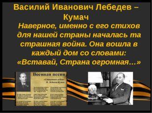 Василий Иванович Лебедев – Кумач Наверное, именно с его стихов для нашей стра