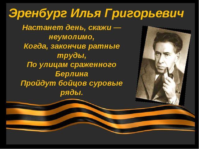 Эренбург Илья Григорьевич Настанет день, скажи — неумолимо, Когда, закончив р...