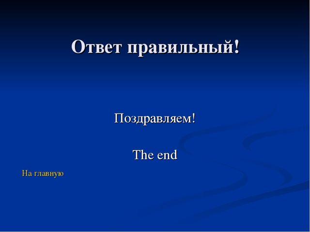 Ответ правильный! Поздравляем! The end На главную