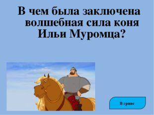В чем была заключена волшебная сила коня Ильи Муромца? В гриве