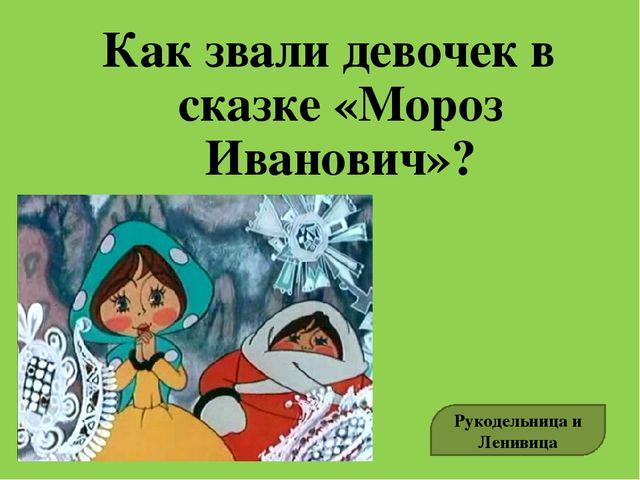 Как звали девочек в сказке «Мороз Иванович»? Рукодельница и Ленивица