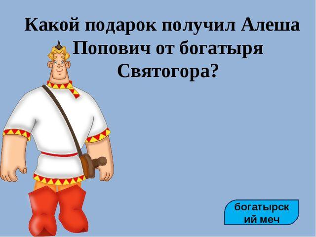 Какой подарок получил Алеша Попович от богатыря Святогора? богатырский меч