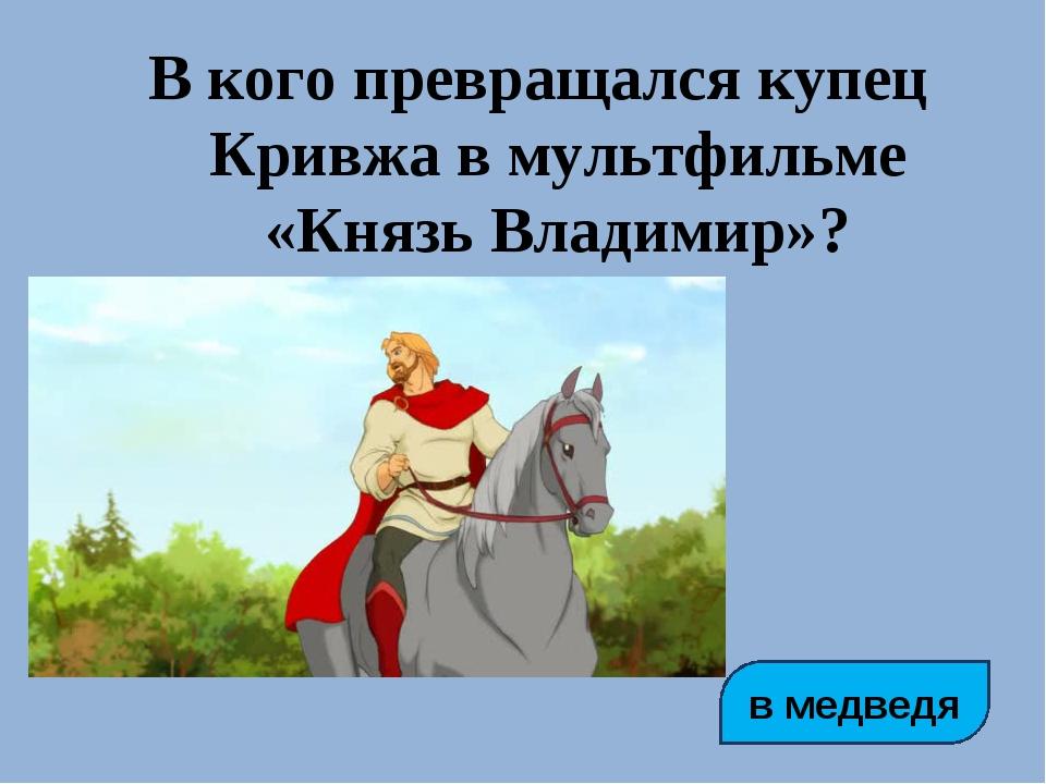 В кого превращался купец Кривжа в мультфильме «Князь Владимир»? в медведя