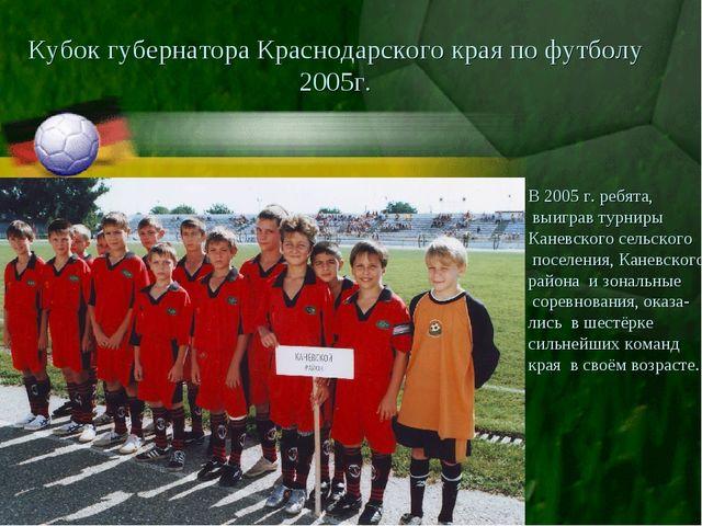 Кубок губернатора Краснодарского края по футболу 2005г. В 2005 г. ребята, выи...