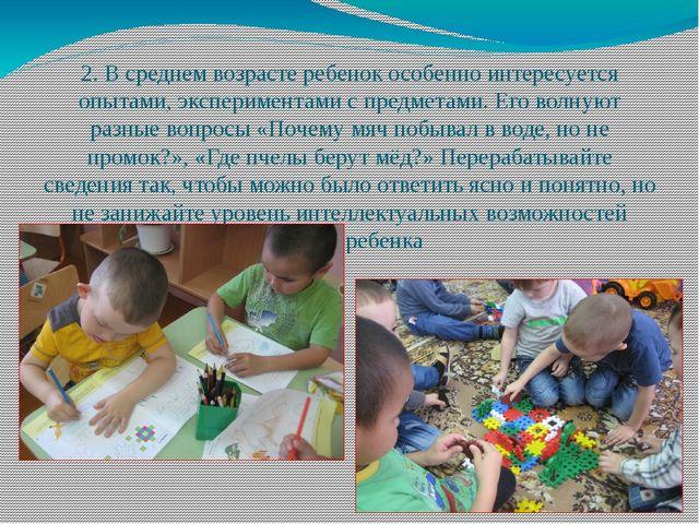 2. В среднем возрасте ребенок особенно интересуется опытами, экспериментами с...