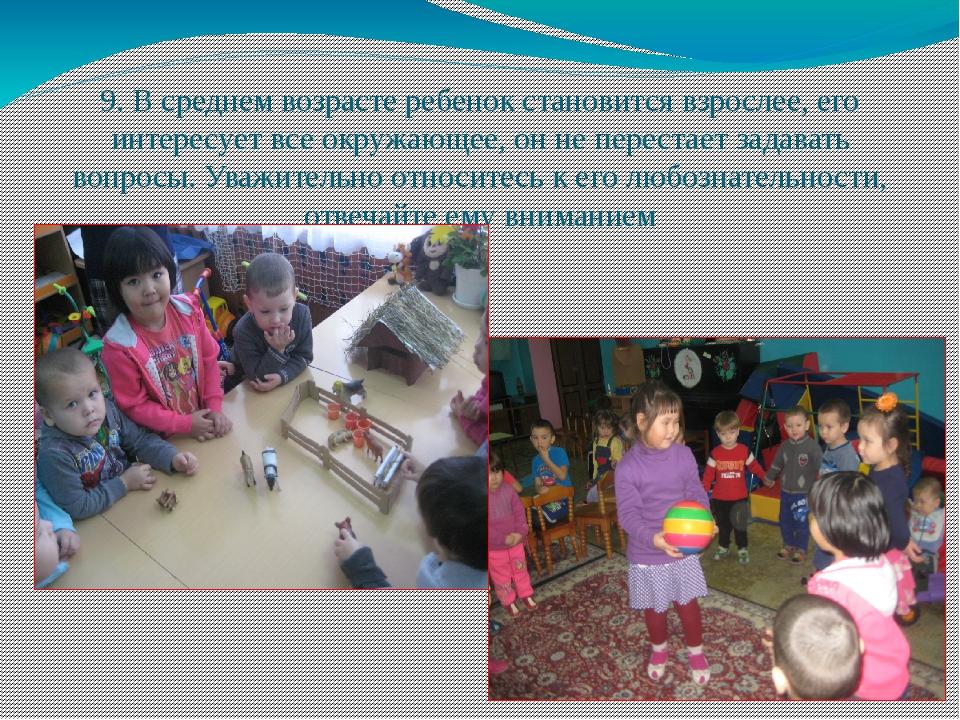 9. В среднем возрасте ребенок становится взрослее, его интересует все окружаю...