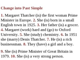 Change into Past Simple 1. Margaret Thatcher (is) the first woman Prime Mini